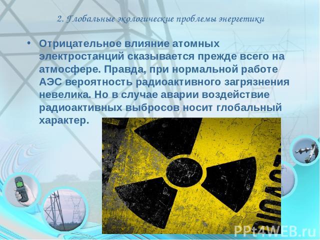 2. Глобальные экологические проблемы энергетики Отрицательное влияние атомных электростанций сказывается прежде всего на атмосфере. Правда, при нормальной работе АЭС вероятность радиоактивного загрязнения невелика. Но в случае аварии воздействие рад…