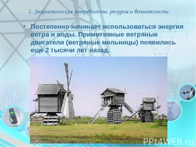1. Энергетические потребности, ресурсы и возможности Постепенно начинает использоваться энергия ветра и воды. Примитивные ветряные двигатели (ветряные мельницы) появились еще 2 тысячи лет назад.