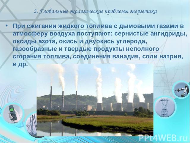 2. Глобальные экологические проблемы энергетики При сжигании жидкого топлива с дымовыми газами в атмосферу воздуха поступают: сернистые ангидриды, оксиды азота, окись и двуокись углерода, газообразные и твердые продукты неполного сгорания топлива, с…