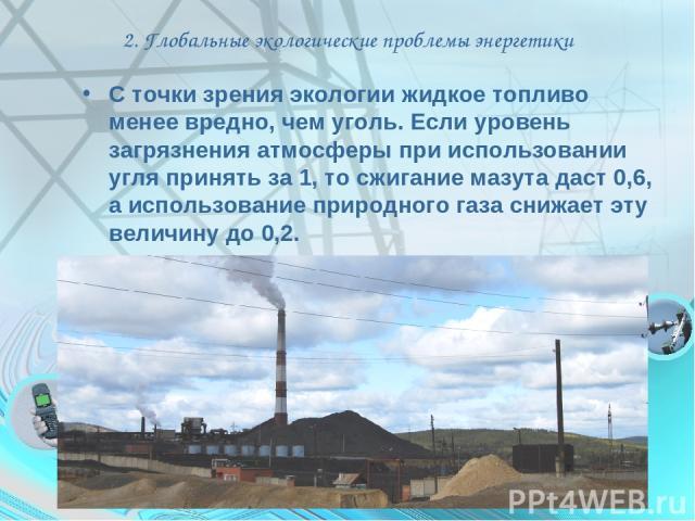 2. Глобальные экологические проблемы энергетики С точки зрения экологии жидкое топливо менее вредно, чем уголь. Если уровень загрязнения атмосферы при использовании угля принять за 1, то сжигание мазута даст 0,6, а использование природного газа сниж…