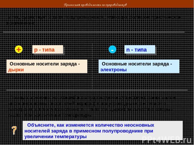 Примесная проводимость полупроводников Итак, существует 2 типа полупроводников, имеющих большое практическое применение: р - типа n - типа Основные носители заряда - дырки Основные носители заряда - электроны + - Помимо основных носителей в полупров…