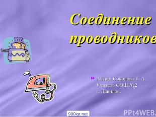 Соединение проводников Автор: Соколова Т. А. Учитель СОШ №2 г. Данилов. 900igr.n