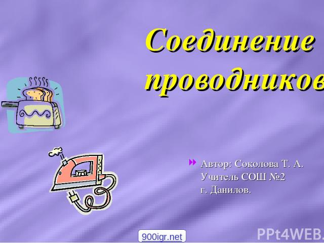Соединение проводников Автор: Соколова Т. А. Учитель СОШ №2 г. Данилов. 900igr.net