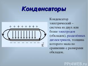 Конденсаторы Конденсатор электрический – система из двух или более электродов (о