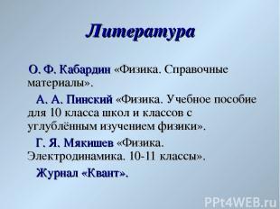 Литература О. Ф. Кабардин «Физика. Справочные материалы». А. А. Пинский «Физика.