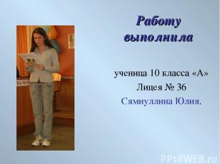 Работу выполнила ученица 10 класса «А» Лицея № 36 Сямиуллина Юлия.