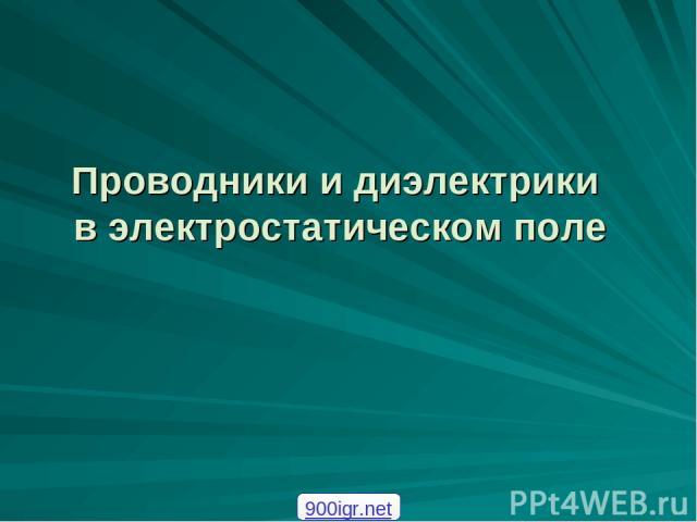 Проводники и диэлектрики в электростатическом поле 900igr.net