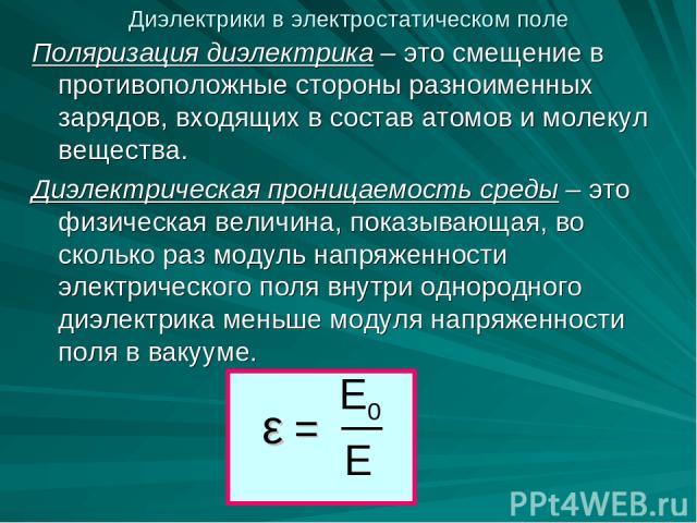 Поляризация диэлектрика – это смещение в противоположные стороны разноименных зарядов, входящих в состав атомов и молекул вещества. Диэлектрическая проницаемость среды – это физическая величина, показывающая, во сколько раз модуль напряженности элек…