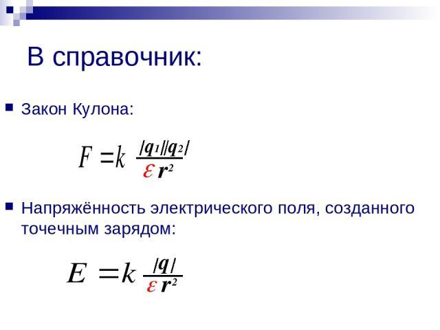 В справочник: Закон Кулона: Напряжённость электрического поля, созданного точечным зарядом: q1 q2 r 2 q r 2