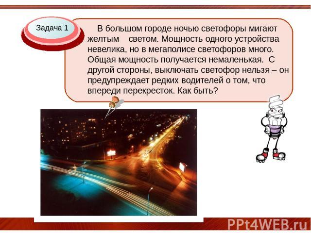 Задача 1 В большом городе ночью светофоры мигают желтым светом. Мощность одного устройства невелика, но в мегаполисе светофоров много. Общая мощность получается немаленькая. С другой стороны, выключать светофор нельзя – он предупреждает редких водит…
