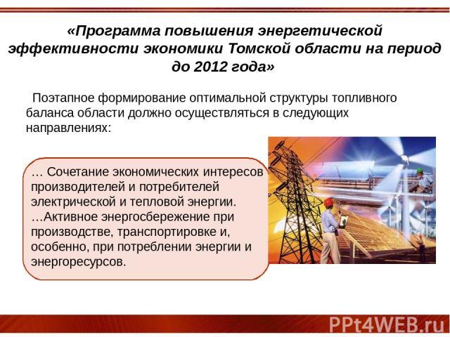 «Программа повышения энергетической эффективности экономики Томской области на период до 2012 года» … Сочетание экономических интересов производителей и потребителей электрической и тепловой энергии. …Активное энергосбережение при производстве, тран…