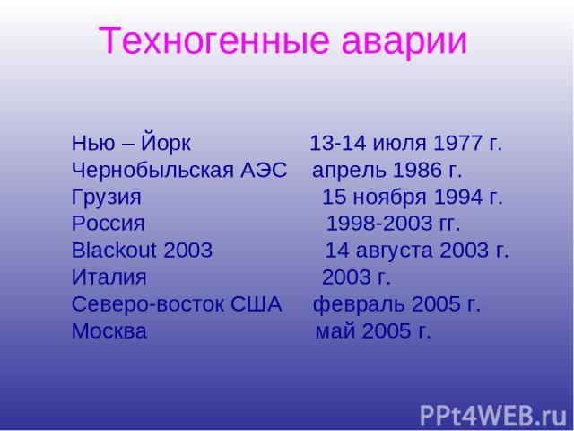Нью – Йорк 13-14 июля 1977 г. Чернобыльская АЭС апрель 1986 г. Грузия 15 ноября 1994 г. Россия 1998-2003 гг. Blackout 2003 14 августа 2003 г. Италия 2003 г. Северо-восток США февраль 2005 г. Москва май 2005 г. Техногенные аварии