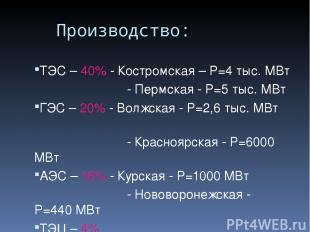 Производство: ТЭС – 40% - Костромская – P=4 тыс. МВт - Пермская - P=5 тыс. МВт Г