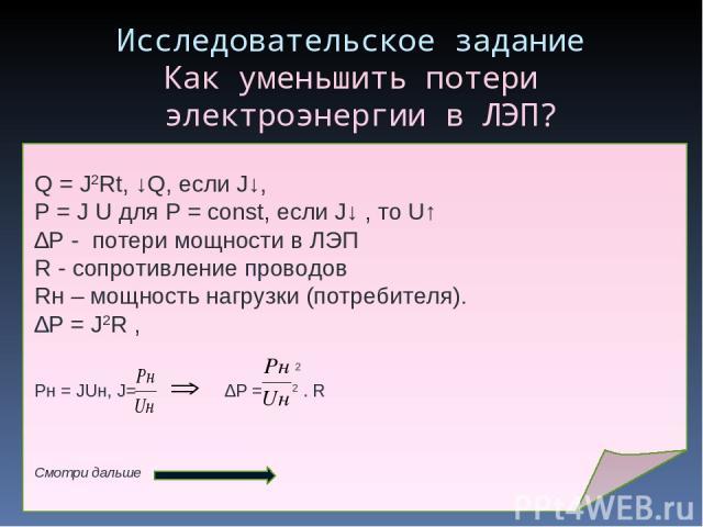 Исследовательское задание Как уменьшить потери электроэнергии в ЛЭП? Q = J2Rt, ↓Q, если J↓, Р = J U для Р = const, если J↓ , то U↑ ∆P - потери мощности в ЛЭП R - сопротивление проводов Rн – мощность нагрузки (потребителя). ∆P = J2R , 2 Pн = JUн, J= …