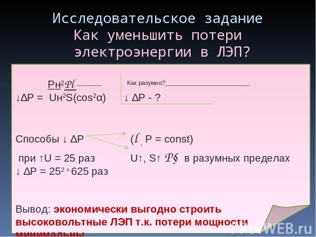 Исследовательское задание Как уменьшить потери электроэнергии в ЛЭП? Pн2Pl Как разумно? ↓∆P = Uн2S(cos2α) ↓ ∆Р - ? Способы ↓ ∆Р (l , Р = const) при ↑U = 25 раз U↑, S↑ P↓ в разумных пределах ↓ ∆Р = 252 = 625 раз Вывод: экономически выгодно строить вы…
