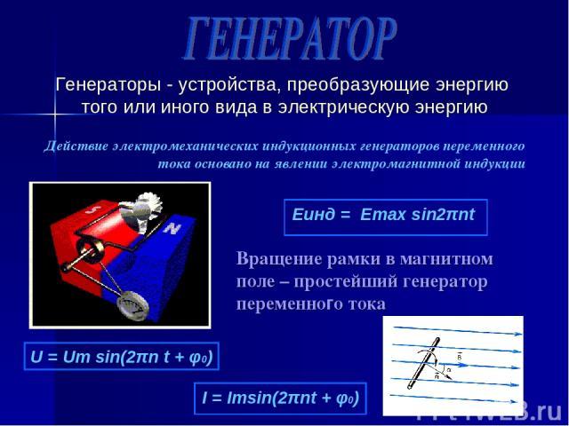 Генераторы - устройства, преобразующие энергию того или иного вида в электрическую энергию Действие электромеханических индукционных генераторов переменного тока основано на явлении электромагнитной индукции Вращение рамки в магнитном поле – простей…