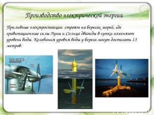 Производство электрической энергии Приливные электростанции строят на берегах мо