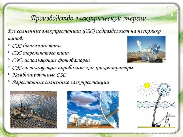 Производство электрической энергии Все солнечные электростанции (СЭС) подразделяют на несколько типов: СЭС башенного типа СЭС тарельчатого типа СЭС, использующие фотобатареи СЭС, использующие параболические концентраторы Комбинированные СЭС Аэростат…