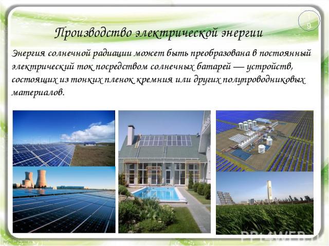 Производство электрической энергии Энергия солнечной радиации может быть преобразована в постоянный электрический ток посредством солнечных батарей — устройств, состоящих из тонких пленок кремния или других полупроводниковых материалов. 19
