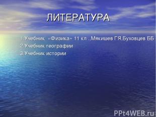 ЛИТЕРАТУРА 1.Учебник «Физика» 11 кл .,Мякишев ГЯ,Буховцев ББ 2.Учебник географии