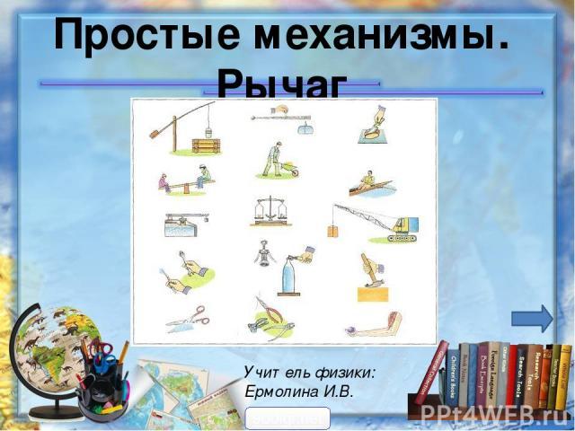 Простые механизмы. Рычаг Учитель физики: Ермолина И.В. 900igr.net