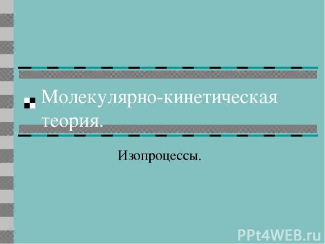 Молекулярно-кинетическая теория. Изопроцессы.