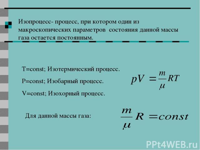 Изопроцесс- процесс, при котором один из макроскопических параметров состояния данной массы газа остается постоянным. T=const; Изотермический процесс. P=const; Изобарный процесс. V=const; Изохорный процесс. Для данной массы газа: