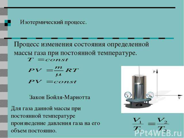 Изотермический процесс. Процесс изменения состояния определенной массы газа при постоянной температуре. Закон Бойля-Мариотта Для газа данной массы при постоянной температуре произведение давления газа на его объем постоянно.