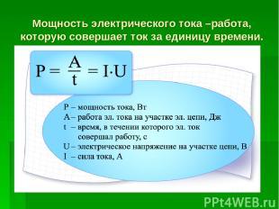 Мощность электрического тока –работа, которую совершает ток за единицу времени.