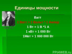 Единицы мощности Ватт 1 Ватт = 1 Вольт * 1 Ампер 1 Вт = 1 В *1 А 1 кВт = 1 000 В