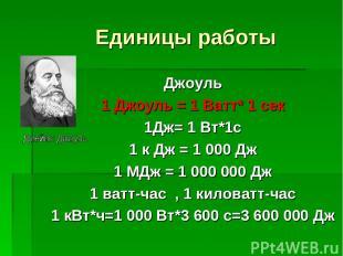 Единицы работы Джоуль 1 Джоуль = 1 Ватт* 1 сек 1Дж= 1 Вт*1с 1 к Дж = 1 000 Дж 1