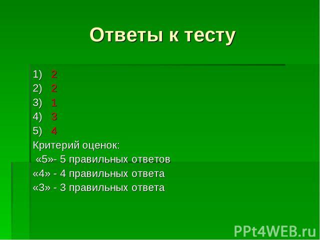 Ответы к тесту 1) 2 2) 2 3) 1 4) 3 5) 4 Критерий оценок: «5»- 5 правильных ответов «4» - 4 правильных ответа «3» - 3 правильных ответа