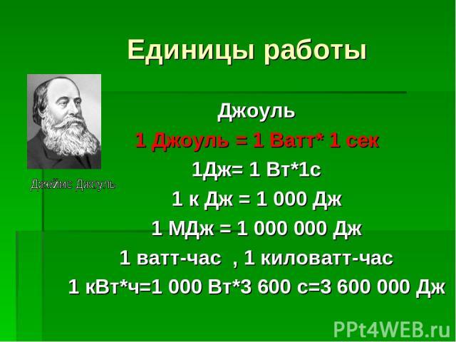 Единицы работы Джоуль 1 Джоуль = 1 Ватт* 1 сек 1Дж= 1 Вт*1с 1 к Дж = 1 000 Дж 1 МДж = 1 000 000 Дж 1 ватт-час , 1 киловатт-час 1 кВт*ч=1 000 Вт*3 600 с=3 600 000 Дж