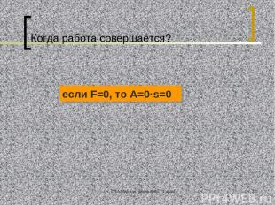 ©Л.А.Мирская, школа №39, г.Саранск * Когда работа совершается? если F=0, то А=0·