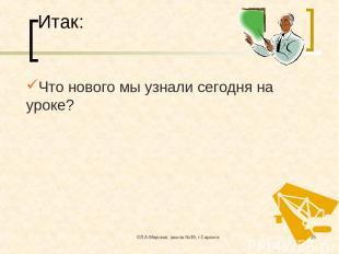 ©Л.А.Мирская, школа №39, г.Саранск * Итак: Что нового мы узнали сегодня на уроке