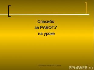 ©Л.А.Мирская, школа №39, г.Саранск * Спасибо за РАБОТУ на уроке ©Л.А.Мирская, шк