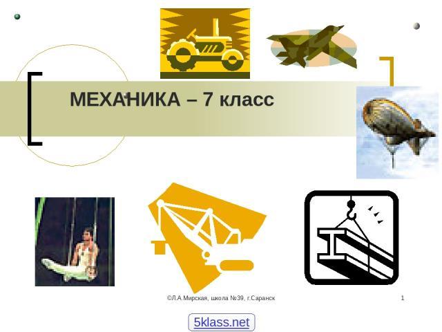 ©Л.А.Мирская, школа №39, г.Саранск * МЕХАНИКА – 7 класс 5klass.net ©Л.А.Мирская, школа №39, г.Саранск