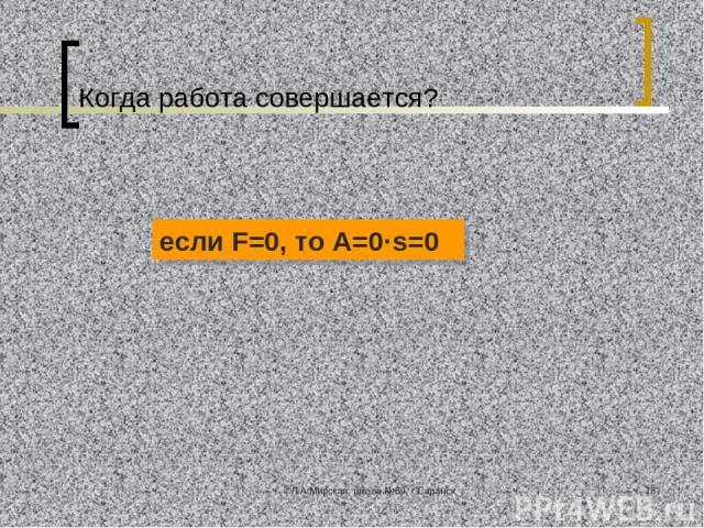 ©Л.А.Мирская, школа №39, г.Саранск * Когда работа совершается? если F=0, то А=0·s=0 ©Л.А.Мирская, школа №39, г.Саранск