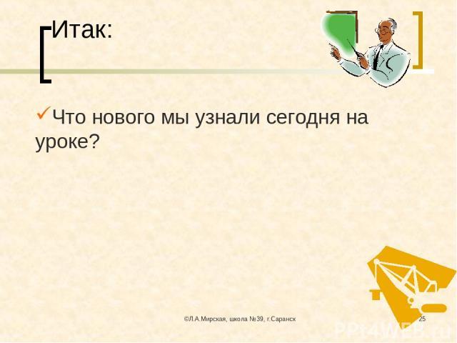©Л.А.Мирская, школа №39, г.Саранск * Итак: Что нового мы узнали сегодня на уроке? ©Л.А.Мирская, школа №39, г.Саранск