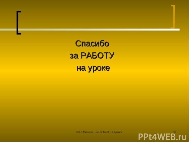 ©Л.А.Мирская, школа №39, г.Саранск * Спасибо за РАБОТУ на уроке ©Л.А.Мирская, школа №39, г.Саранск
