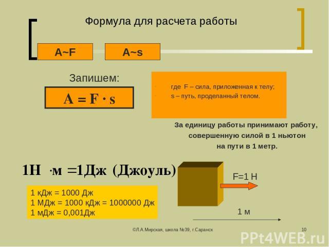 ©Л.А.Мирская, школа №39, г.Саранск * Формула для расчета работы где F – сила, приложенная к телу; s – путь, проделанный телом. Запишем: A~s A~F A = F ∙ s За единицу работы принимают работу, совершенную силой в 1 ньютон на пути в 1 метр. 1 кДж = 1000…