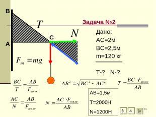 * А В Задача №2 С 3 4 Дано: АС=2м ВС=2,5м m=120 кг T-? N-? АВ=1,5м T=2000H N=120
