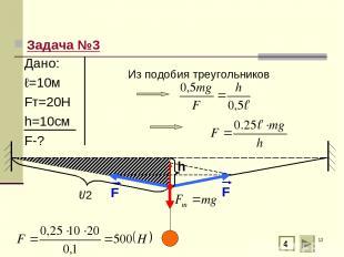 * Задача №3 ℓ/2 4 Из подобия треугольников Дано: ℓ=10м Fт=20Н h=10см F-?