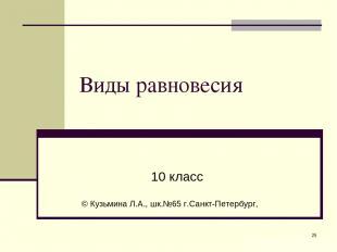 * Виды равновесия 10 класс © Кузьмина Л.А., шк.№65 г.Санкт-Петербург,