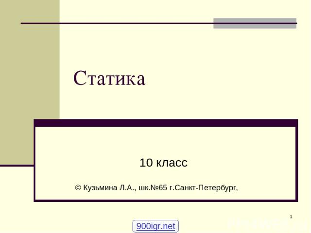 * Статика 10 класс © Кузьмина Л.А., шк.№65 г.Санкт-Петербург, 900igr.net