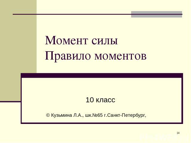 * Момент силы Правило моментов 10 класс © Кузьмина Л.А., шк.№65 г.Санкт-Петербург,