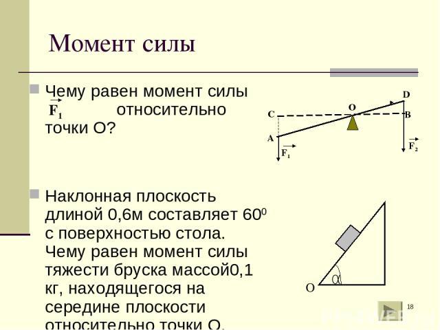 * Момент силы Чему равен момент силы относительно точки О? Наклонная плоскость длиной 0,6м составляет 600 с поверхностью стола. Чему равен момент силы тяжести бруска массой0,1 кг, находящегося на середине плоскости относительно точки О.