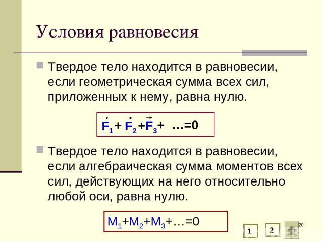 * Условия равновесия Твердое тело находится в равновесии, если геометрическая сумма всех сил, приложенных к нему, равна нулю. Твердое тело находится в равновесии, если алгебраическая сумма моментов всех сил, действующих на него относительно любой ос…