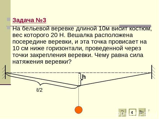 * Задача №3 На бельевой веревке длиной 10м висит костюм, вес которого 20 Н. Вешалка расположена посередине веревки, и эта точка провисает на 10 см ниже горизонтали, проведенной через точки закрепления веревки. Чему равна сила натяжения веревки? ℓ/2 4