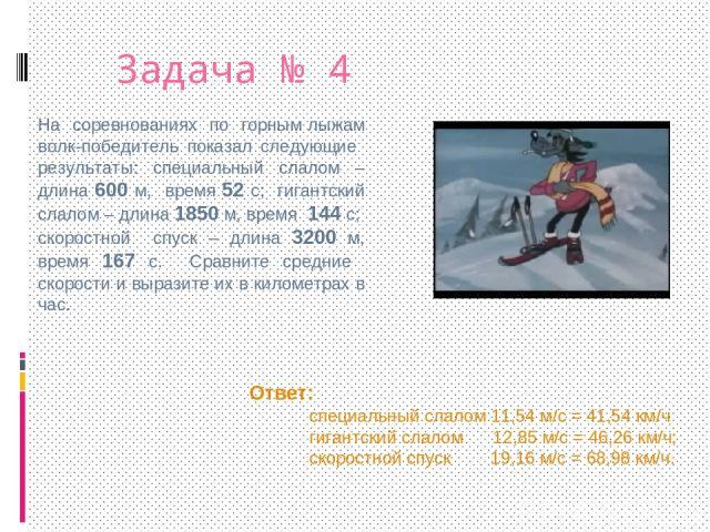 Задача № 4 На соревнованиях по горным лыжам волк-победитель показал следующие результаты: специальный слалом – длина 600 м, время 52 с; гигантский слалом – длина 1850 м, время 144 с; скоростной спуск – длина 3200 м, время 167 с. Сравните средние ско…
